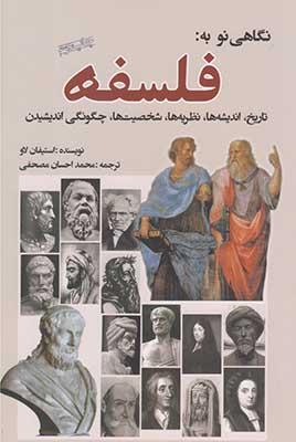 نگاهي نو به فلسفه: تاريخ، انديشهها، نظريهها، شخصيتها، چگونگي انديشيدن