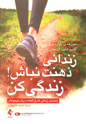 زنداني ذهنت نباش! زندگي كن: راهنماي زندگي با ذهن آزاد براي نوجوانان