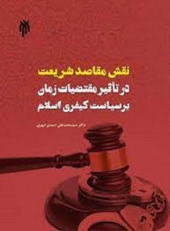نقش مقاصد شريعت در تاثير مقتاضيات زمان بر سياست كيفري اسلام