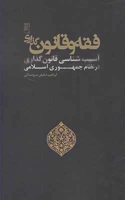فقه و قانونگذاري: آسيبشناسي قانونگذاري در نظام جمهوري اسلامي