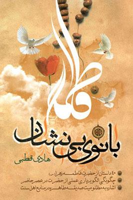 بانوي بينشان: چگونگي الگوبرداري عملي از حضرت زهرا (ع) در عصر حاضر، اشاره اي به مظلوميت صديقه كبرا (ع) در منابع اهل سنت، 40 داستان از حضرت فاطمه زهرا