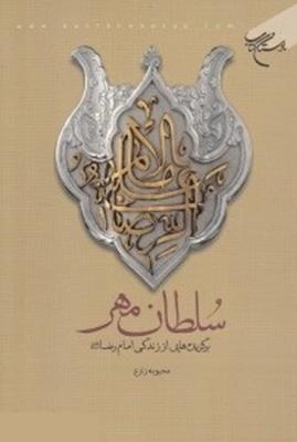 سلطان مهر: (برگزيدههايي از زندگاني حضرت امام رضا (ع))