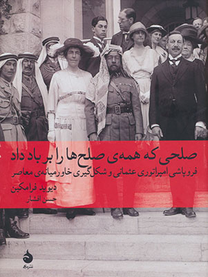 صلحي كه همهي صلحها را بر باد داد: فروپاشي امپراتوري عثماني و شكلگيري خاورميانهي معاصر