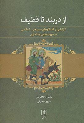 از دربند تا قطيف: گزارشي از گفتگوهاي مسيحي - اسلامي در دوره صفوي و قاجاري (به ضميمه 5 رساله)