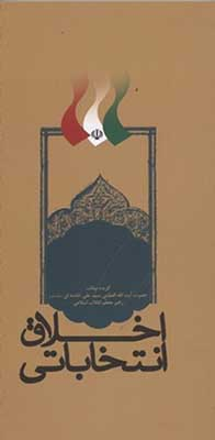 اخلاق انتخاباتي: گزيده بيانات حضرت آيتالله العظمي سيدعلي خامنهاي (مد ظله العالي) رهبر معظم انقلاب اسلامي