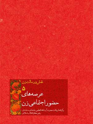 عرصههاي حضور اجتماعي زن: برگرفته از بيانات حضرت آيتالله العظمي خامنهاي (مدظله العالي) رهبر معظم انقلاب اسلامي