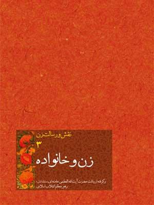 زن و خانواده: برگرفته از بيانات حضرت آيتالله العظمي خامنهاي (مدظله العالي) رهبر معظم انقلاب اسلامي