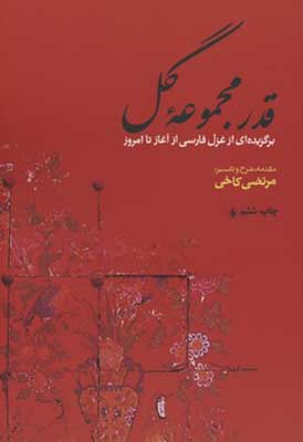قدر مجموعه گل: برگزيدهاي از غزل فارسي از آغاز تا امروز همراه با شرح و توضيح