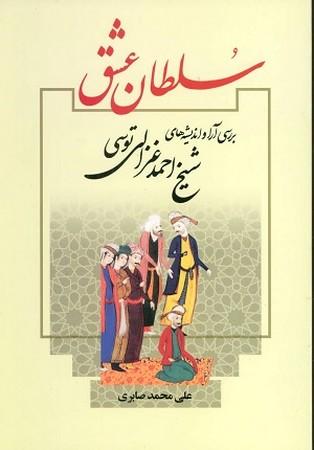 سلطان عشق / بررسي آرا و انديشه هاي شيخ احمد غزالي توسي