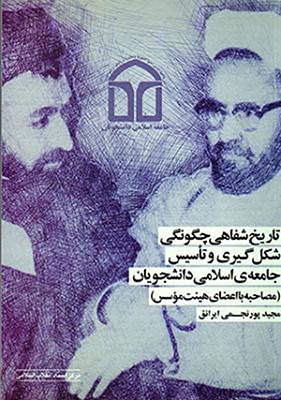 تاريخ شفاهي چگونگي شكلگيري و تاسيس جامعهي اسلامي دانشجويان (مصاحبه با اعضاي هيئت موسس)