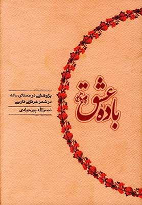 باده عشق: پژوهشي در معناي باده در شعر عرفاني فارسي