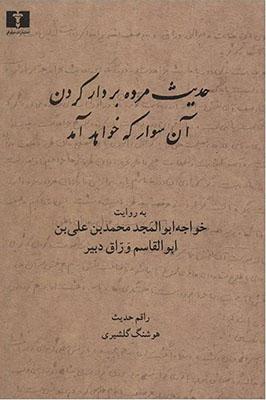 حديث مرده بر دار كردن آن سوار كه خواهد آمد: به روايت خواجه ابوالمجد محمدبن عليبن ابوالقاسم وراق دبير