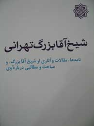 تصویر شيخ آقابزرگ تهراني (نامه ها مقالات و آثاري از شيخ آقابزرگ و مباحث و مطالبي درباره وي)