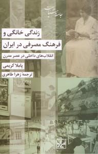 تصویر زندگی خانگی و فرهنگ مصرفی در ایران: انقلاب های خانگی در عصر مدرن
