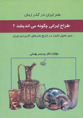 طراح ايراني چگونه مي انديشد ؟ هنر ايران در گذر زمان - بهمني