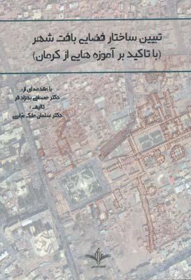 تبيين ساختار فضايي بافت شهر با تاكيد بر آموزه هايي از كرمان - ملك عباسي