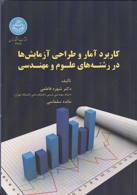 كاربرد آمار و طراحي آزمايش ها در رشته هاي علوم و مهندسي (فاطمي) دانشگاه تهران