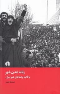 زنانهشدن شهر: با تاكيد بر فضاهاي شهري تهران