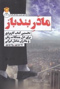 مادر بندباز (نخستين كتاب كاربردي براي حل مشكلات زنان و مادران شاغل ايراني)