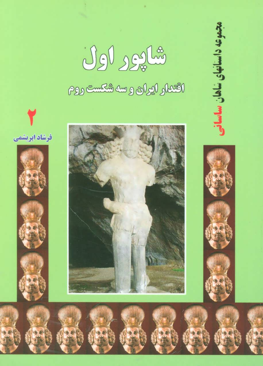 شاپور اول:اقتدار ايران و سه شكست روم (داستانهاي شاهان ساساني 2)