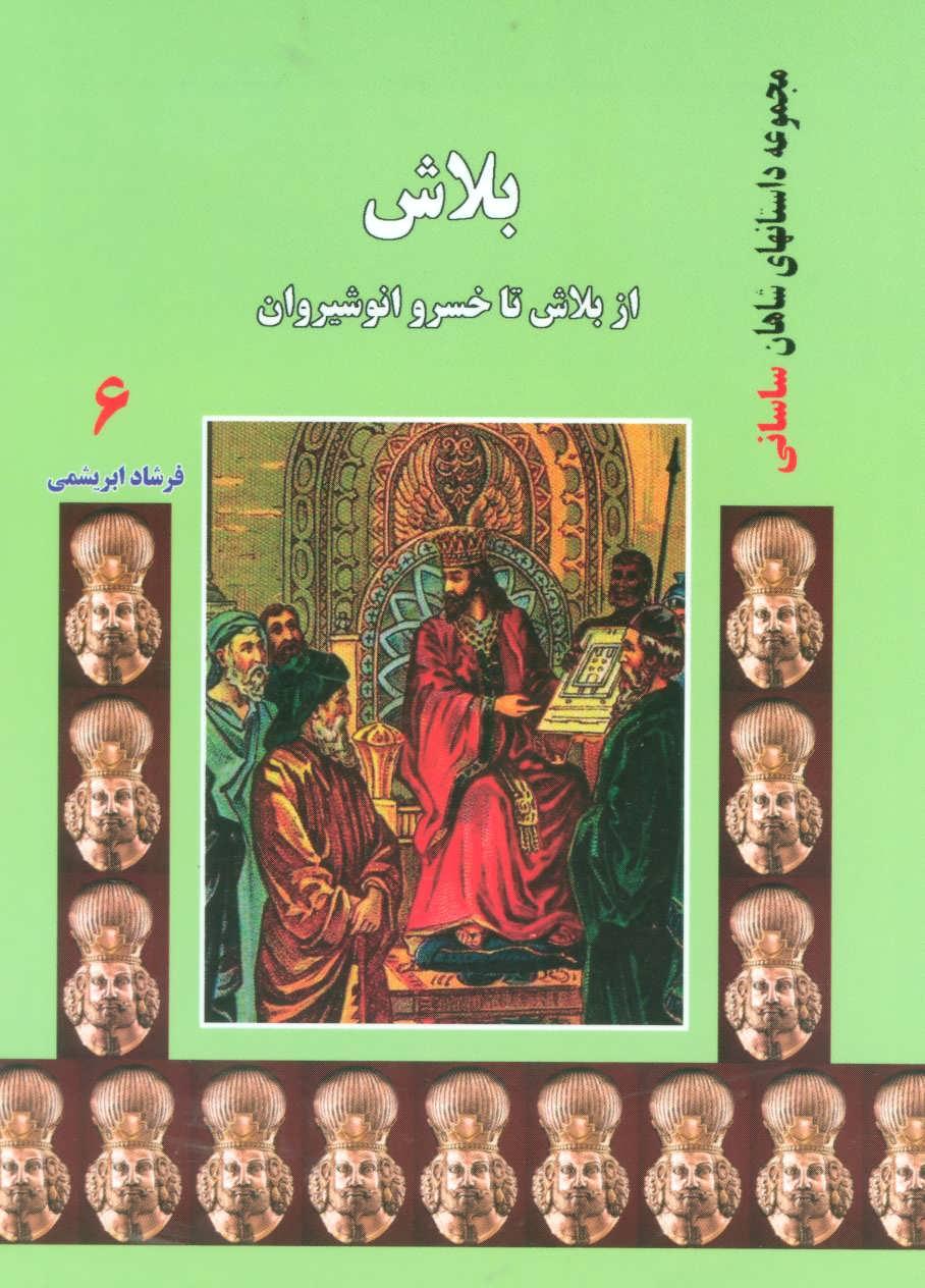 بلاش:از بلاش تا خسرو انوشيروان (داستانهاي شاهان ساساني 6)