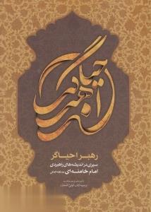 رهبر احياگر (سيري در انديشههاي راهبردي امام خامنهاي مدظلهالعالي)