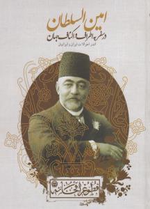 امين السلطان در سفر به اطراف و اكناف جهان: اندر احوالات ايران و ايرانيان