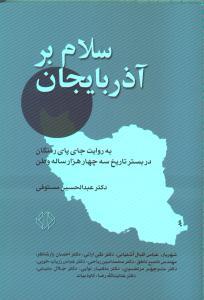 سلام بر آذربايجان (به روايت جاي پاي رفتگان در بستر تاريخ سه چهارهزارسالهي وطن ما ايران)