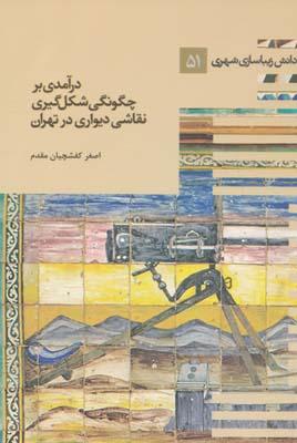 دانش زيباسازي شهري 51 درآمدي بر چگونگي شكل گيري نقاشي ديواري در تهران