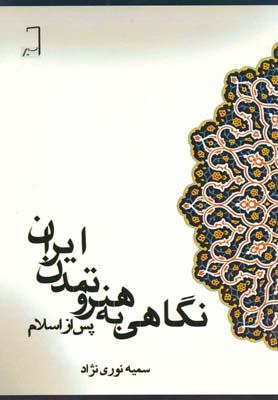 نگاهي به هنر و تمدن ايران پس از اسلام - نوري نژاد