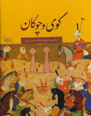 گوي و چوگان در گستره تاريخ ، فرهنگ و هنر ايران - ابراهيمي نژاد