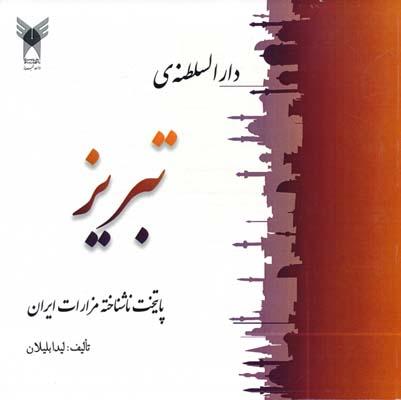 دارالسلطنه ي تبريز پايتخت ناشناخته مزارات ايران