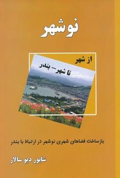 نوشهر - از شهر تا شهر- بندر : بازساخت فضاهاي شهري نوشهر در ارتباط با بندر