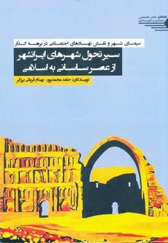 سیمای شهر و نقش نهادهای اجتماعی در برهه گذار ، سیر تحول شهرهای ایرانشهر از عصر ساسانی به اسلامی