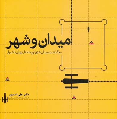 ميدان و شهر - سرگذشت ميدان هاي توپخانه از تهران تا شيراز - اسدپور