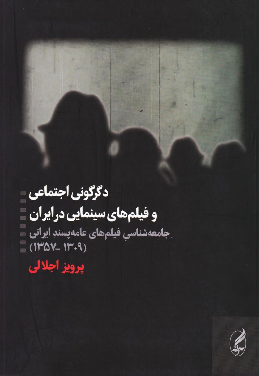 دگرگونی اجتماعی و فیلم های سینمایی در ایران : جامعه شناسی فیلم های عامه پسند ایرانی (1309 - 1357)