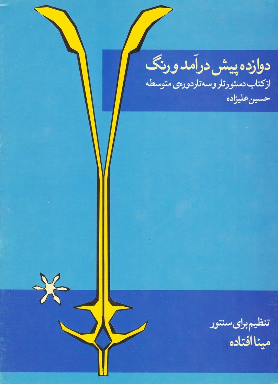 دوازده پیش درآمد و رنگ: از کتاب دستور تار و سه تار دوره متوسطه حسین علیزاده