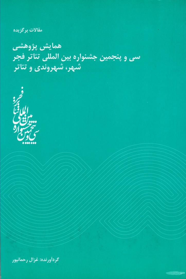مقالات برگزیده همایش پژوهشی سی و پنجمین جشنواره بین المللی تئاتر فجر شهر ، شهروندی و تئاتر