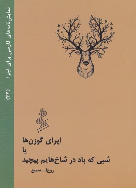 نمایش نامه های فارسی برای اجرا (32) اپرای گوزن ها یا شبی که باد در شاخ هایم پیچید