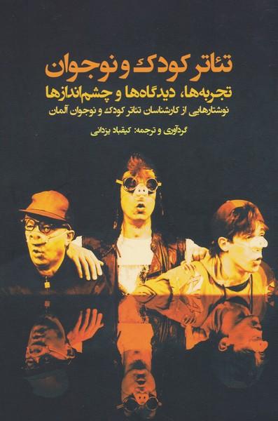 تئاتر کودک نوجوان / تجربهها دیدگاهها و چشماندازها (نوشتارهایی از کارشناسان تئاتر کودک و نوجوان آلمان)