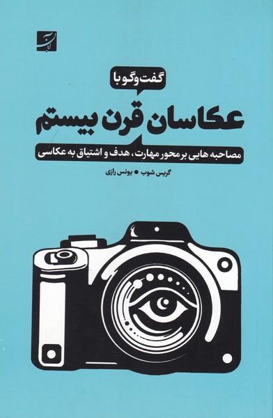 گفت و گو با عکاسان قرن بیستم / مصاحبههای بر محور مهارت هدف و اشتیاق به عکاسی
