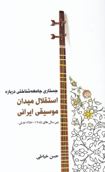 جستاری جامعه شناختی درباره استقلال میدان موسیقی ایرانی بین سال های 1285 - 1357 ه . ش .