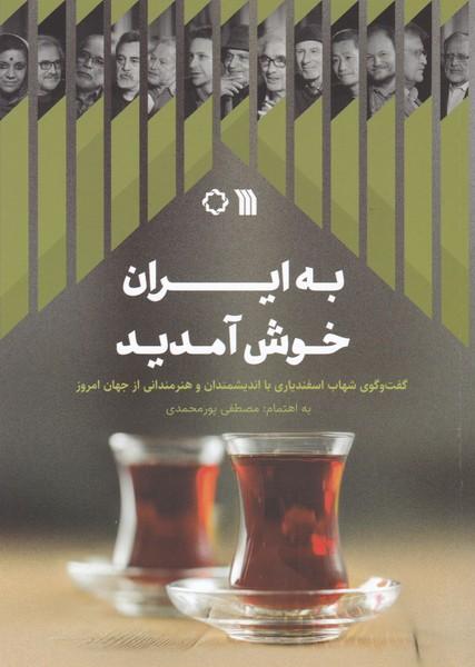 به ایران خوش آمدید / گفت و گوی شهاب اسفندیاری با اندیشمندان و هنرمندانی از جهان امروز